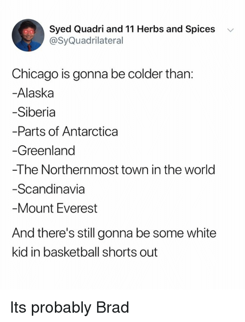 everest: Syed Quadri and 11 Herbs and Spices v  @SyQuadrilateral  Chicago is gonna be colder than:  -Alaska  Siberia  Parts of Antarctica  Greenland  -The Northernmost town in the world  Scandinavia  Mount Everest  And there's still gonna be some white  kid in basketball shorts out Its probably Brad