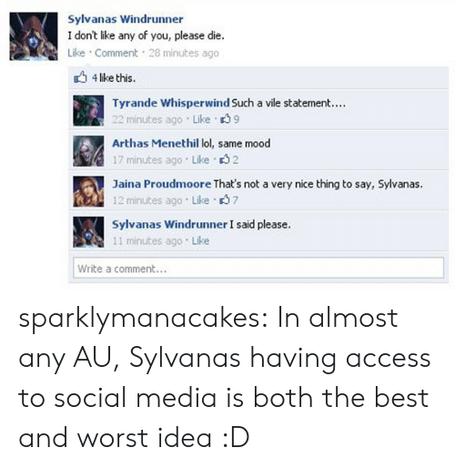Lol, Mood, and Social Media: Sylvanas Windrunner  I don't like any of you, please die.  Like Comment 28 minutes ago  4 like this.  Tyrande Whisperwind Such a vile statement...  22 minutes ago Like 39  Arthas Menethil lol, same mood  17 minutes ago Like 32  Jaina Proudmoore That's not a very nice thing to say, Sylvanas.  12 minutes ago Like 37  Sylvanas Windrunner I said please.  11 minutes ago Like  Write a comment.. sparklymanacakes:  In almost any AU, Sylvanas having access to social media is both the best and worst idea :D