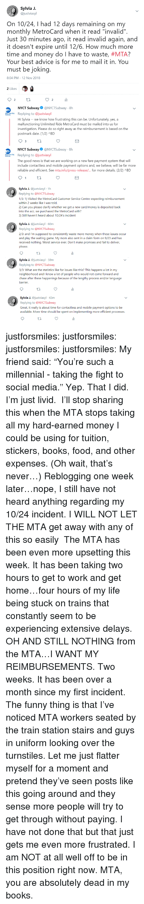 "Flatter: Sylvia J.  @justviasyl  On 10/24, I had 12 days remaining on my  monthly MetroCard when it read ""invalid""  Just 30 minutes ago, it read invalid again, and  it doesn't expire until 12/6. How much more  time and money do I have to waste, #MTA?  Your best advice is for me to mail it in. You  must be jokin  8:04 PM-12 Nov 2018  2 Likes  2  li  2  NYCT Subway@NYCTSubway-8h  wReplying to @justviasyl  Hi Sylvia - -we know how frustrating this can be. Unfortunately, yes, a  malfunctioning Unlimited Ride MetroCard must be mailed into us for  investigation. Please do so right away as the reimbursement is based on the  postmark date. (12) ABD  NYCT Subway@NYCTSubway 8h  Replying to @justviasyl  The good news is that we are working on a new fare payment system that will  include contactless and mobile payment options and, we believe, will be far more  reliable and efficient. See mtainfo/press-release/ for more details. (2/2) л BD  a J. @justviasyl 1h  Replying to @NYCTSubway  1/3: 1) Visited the MetroCard Customer Service Centre-expecting reimbursement  within 2 weeks like I was told.  2) Can you please clarify whether we get a new card/money is deposited baclk  into the acc. we purchased the MetroCard with?  3) Still haven't heard about 10/24's incident  Sylvia J. @justviasyl 60m  Replying to @NYCTSubway  2/3: and I'm supposed to consistently waste more money when these issues occur  and play the waiting game. My mom also sent in a claim form on 9/23 and has  received nothing. Worst service ever. Don't make promises and fail to deliver,  please  Syia J. @justviasyl 59m  Replying to @NYCTSubway  3/3: What are the statistics like for issues like this? This happens a lot in my  neighborhood and I know a lot of people who would not come forward and  chase after these happenings because of the lengthy process and/or language  arrier  Sylia J. @justviasyl 43m  Replying to @NYCTSubway  Great, it really is about time for contactless and mobile payment options to be  available. More time should be spent on implementing more efficient processes. justforsmiles:  justforsmiles:  justforsmiles:  justforsmiles: My friend said: ""You're such a millennial - taking the fight to social media."" Yep. That I did. I'm just livid.  I'll stop sharing this when the MTA stops taking all my hard-earned money I could be using for tuition, stickers, books, food, and other expenses. (Oh wait, that's never…)  Reblogging one week later…nope, I still have not heard anything regarding my 10/24 incident. I WILL NOT LET THE MTA get away with any of this so easily   The MTA has been even more upsetting this week. It has been taking two hours to get to work and get home…four hours of my life being stuck on trains that constantly seem to be experiencing extensive delays. OH AND STILL NOTHING from the MTA…I WANT MY REIMBURSEMENTS. Two weeks. It has been over a month since my first incident. The funny thing is that I've noticed MTA workers seated by the train station stairs and guys in uniform looking over the turnstiles. Let me just flatter myself for a moment and pretend they've seen posts like this going around and they sense more people will try to get through without paying. I have not done that but that just gets me even more frustrated. I am NOT at all well off to be in this position right now. MTA, you are absolutely dead in my books."