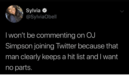 hit: Sylvia O  @SylviaObell  I won't be commenting on OJ  Simpson joining Twitter because that  man clearly keeps a hit list and I want  no parts.