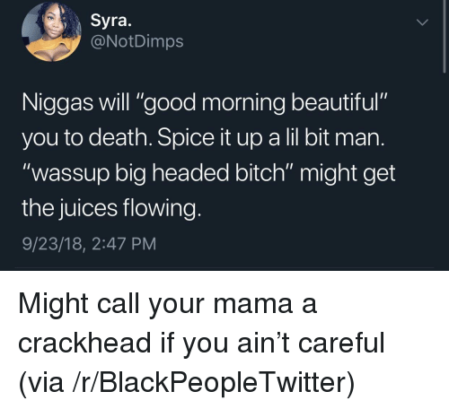 """Beautiful, Bitch, and Blackpeopletwitter: Syra.  @NotDimps  Niggas will """"good morning beautiful""""  you to death. Spice it up a lil bit man  """"wassup big headed bitch"""" might get  the juices flowing  9/23/18, 2:47 PM Might call your mama a crackhead if you ain't careful (via /r/BlackPeopleTwitter)"""