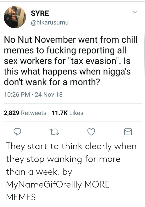 """Syre: SYRE  @hikarusumu  No Nut November went from chill  memes to fucking reporting all  sex workers for """"tax evasion"""" Is  this what happens when nigga's  don't wank for a month?  10:26 PM 24 Nov 18  2,829 Retweets 11.7K Likes They start to think clearly when they stop wanking for more than a week. by MyNameGifOreilly MORE MEMES"""