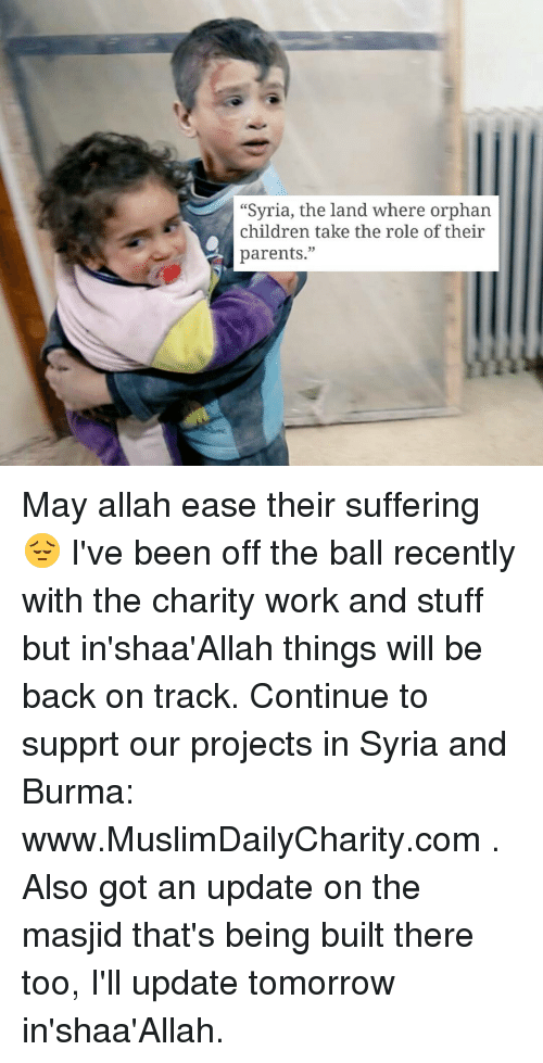 "burma: ""Syria, the land Where orphan  children take the role of their  parents."" May allah ease their suffering 😔 I've been off the ball recently with the charity work and stuff but in'shaa'Allah things will be back on track. Continue to supprt our projects in Syria and Burma: www.MuslimDailyCharity.com . Also got an update on the masjid that's being built there too, I'll update tomorrow in'shaa'Allah."