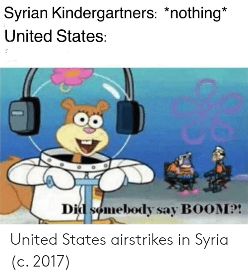 Syria: Syrian Kindergartners: *nothing*  United States:  Did somebody say BOOM?! United States airstrikes in Syria (c. 2017)