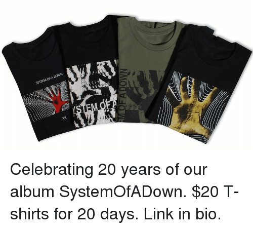 Memes, Link, and 🤖: SYSTEM OF A DOWN Celebrating 20 years of our album SystemOfADown. $20 T-shirts for 20 days. Link in bio.