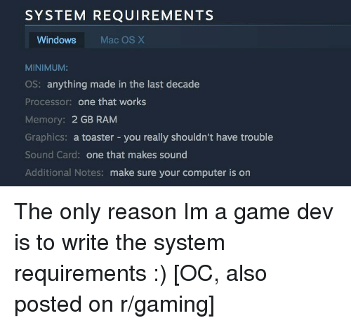 os x: SYSTEM REQUIREMENTS  Windows  Mac OS X  MINIMUM:  OS: anything made in the last decade  Processor: one that works  Memory: 2 GB RAM  Graphics: a toaster - you really shouldn't have trouble  Sound Card: one that makes sound  Additional Notes: make sure your computer is on The only reason Im a game dev is to write the system requirements :) [OC, also posted on r/gaming]