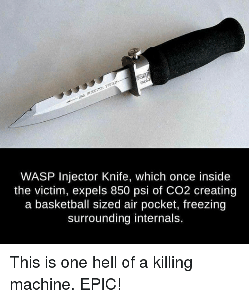 Basketball, Memes, and Hell: sySTEM-------  rtow INEC GAS 00203  WASP Injector Knife, which once inside  the victim, expels 850 psi of CO2 creating  a basketball sized air pocket, freezing  surrounding internals. This is one hell of a killing machine. EPIC!
