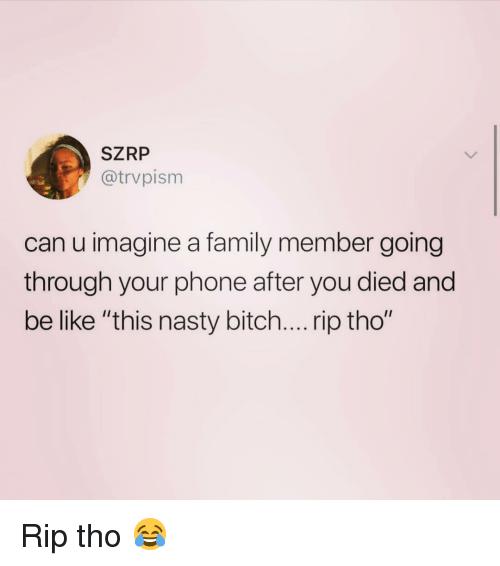 """Be Like, Bitch, and Family: SZRP  @trvpism  can u imagine a family member going  through your phone after you died and  be like """"this nasty bitch.... rip tho"""" Rip tho 😂"""