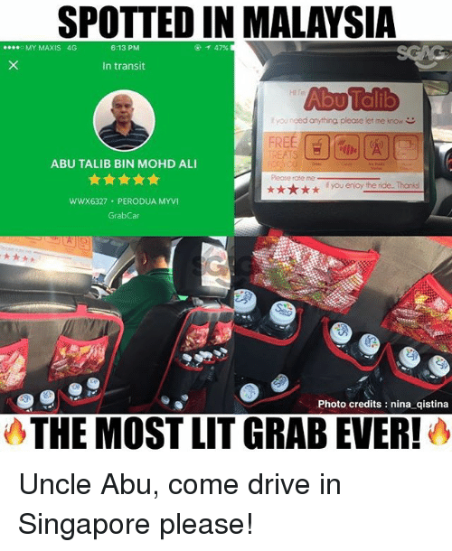 Ali, Memes, and Drive: T 47%  e...o MY MAXIS 4G  6:13 PM  In transit  you need anything please let me know C  ABU TALIB BIN MOHD ALI  you enjoy the ride Thanks  W WX6327 PERODUA MYVI  Grab Car  Photo credits nina qistina  THE MOST LITGRABEVER! Uncle Abu, come drive in Singapore please!