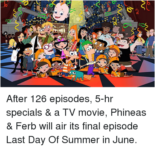 """Memes, 🤖, and Special A: t  6"""" After 126 episodes, 5-hr specials & a TV movie, Phineas & Ferb will air its final episode Last Day Of Summer in June."""