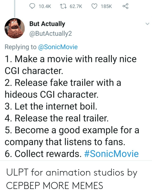 Collect: t 62.7K  185K  10.4K  But Actually  @ButActually2  Replying to @SonicMovie  1. Make a movie with really nice  CGI character  2. Release fake trailer with  hideous CGI character.  3. Let the internet boil.  4. Release the real trailer.  5. Become a good example for a  company that listens to fans.  6. Collect rewards. ULPT for animation studios by CEPBEP MORE MEMES