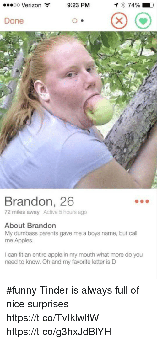 Funny Tinder: T 74%  D  9:23 PM  OO  Verizon  Done  Brandon, 26  72 miles away Active 5 hours ago  About Brandon  My dumbass parents gave me a boys name, but call  me Apples.  can fit an entire apple in my mouth what more do you  need to know. Oh and my favorite letter is D #funny Tinder is always full of nice surprises https://t.co/TvIklwlfWl https://t.co/g3hxJdBlYH