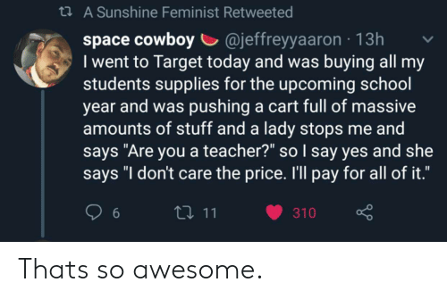 "School, Target, and Teacher: t A Sunshine Feminist Retweeted  cowboy @jeffreyyaaron  I went to Target today and was buying all my  students supplies for the upcoming school  year and was pushing a cart full of massive  amounts of stuff and a lady stops me and  says ""Are you a teacher?"" so I say yes and she  says ""I don't care the price. I'll pay for all of it.""  13h  111  310  6 Thats so awesome."