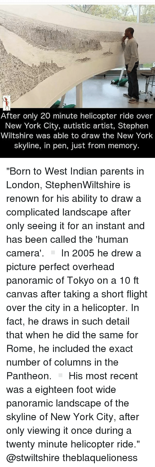 """Memes, New York, and Parents: t.  After only 20 minute helicopter ride over  New York City, autistic artist, Stephern  Wiltshire was able to draw the New Yorlk  skyline, in pen, just from memory. """"Born to West Indian parents in London, StephenWiltshire is renown for his ability to draw a complicated landscape after only seeing it for an instant and has been called the 'human camera'. ▫ In 2005 he drew a picture perfect overhead panoramic of Tokyo on a 10 ft canvas after taking a short flight over the city in a helicopter. In fact, he draws in such detail that when he did the same for Rome, he included the exact number of columns in the Pantheon. ▫ His most recent was a eighteen foot wide panoramic landscape of the skyline of New York City, after only viewing it once during a twenty minute helicopter ride."""" @stwiltshire theblaquelioness"""