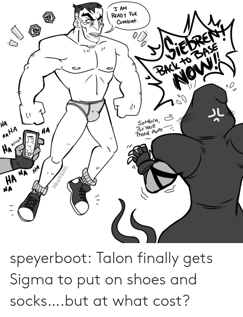 boot: T AM  READ Y FoR  Combat  VIEDRENY  BACK to BASE  NOW!  HA  MAHA  HA  HA  click  SoMbra,  Ut YouR  ThoNE AWAY  WA  HA  HA  HA  SREYER BOOT speyerboot:  Talon finally gets Sigma to put on shoes and socks….but at what cost?