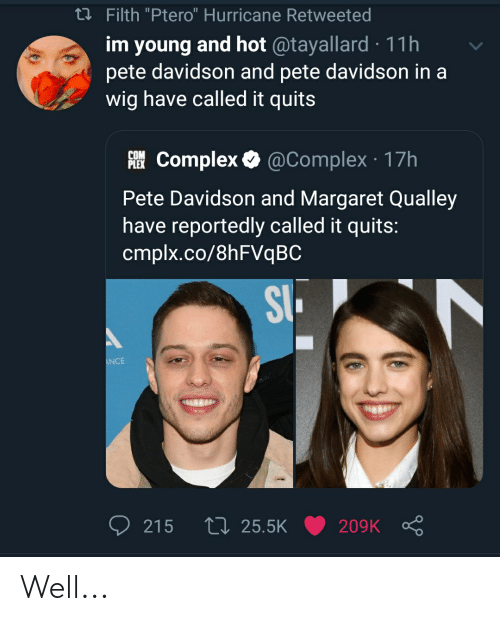 """Complex, Hurricane, and Com: t Filth """"Ptero"""" Hurricane Retweeted  im young and hot @tayallard 11h  pete davidson and pete davidson in a  wig have called it quits  COM  PIEComplex @Complex 17h  Pete Davidson and Margaret Qualley  have reportedly called it quits:  cmplx.co/8hFVqBC  SI  NCE  L 25.5K  215  209K Well..."""