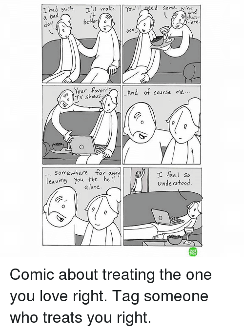 Memes, 🤖, and Comic: T had such  I'll make You  ee  Some Wine  an  a bad  D choco  bette  late  day  00  Your favorit  And of course me  TV shows  9 e  Somewhere far away  I feel so  leaving you the he  understood  a lone.  TOON Comic about treating the one you love right. Tag someone who treats you right.