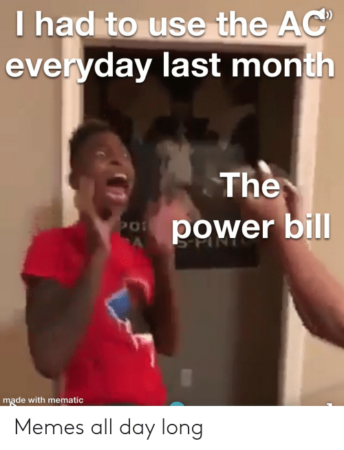 All Day Long: T had to use the AC  everyday last month  The  power bill  PO  A  made with mematic Memes all day long