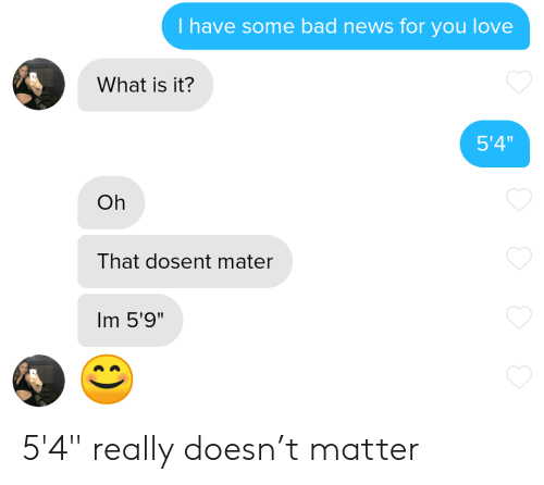"Bad News: T have some bad news for you love  What is it?  5'4""  Oh  That dosent mater  Im 5'9"" 5'4"" really doesn't matter"