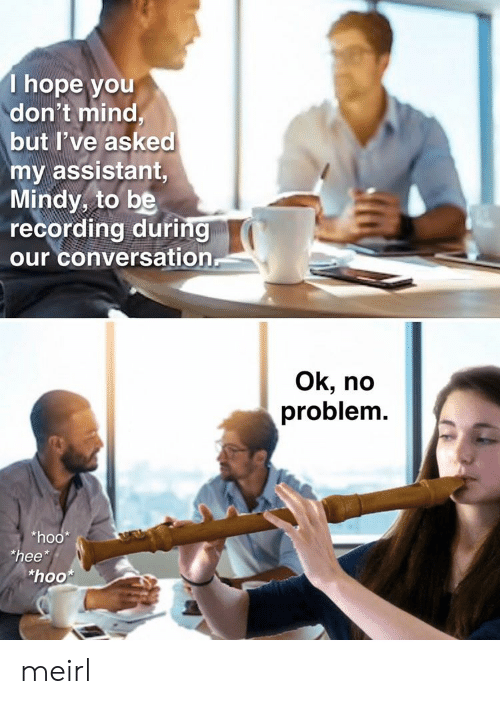 "Hope, Mind, and MeIRL: T hope you  don't mind,  but I've asked  my assistant,  Mindy, to be  recording during  our conversation  Ok, no  problem.  *hoo  ""hee*  ""hoo meirl"