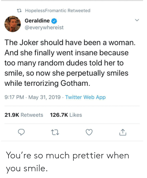 Prettier: t HopelessFromantic Retweeted  Geraldine  @everywhereist  The Joker should have been a woman  And she finally went insane because  too many random dudes told her to  smile, so now she perpetually smiles  while terrorizing Gotham.  9:17 PM May 31, 2019 Twitter Web App  126.7K Likes  21.9K Retweets You're so much prettier when you smile.
