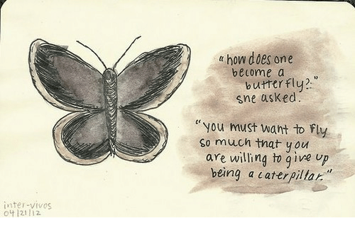 """Butterfly, How, and One: t how dies one  belome a  butterfly  sne asked  """" you must want to Fly  are willing to qive up  so much that you  being a caterpilar.  inter-vivos  o4 121 12"""