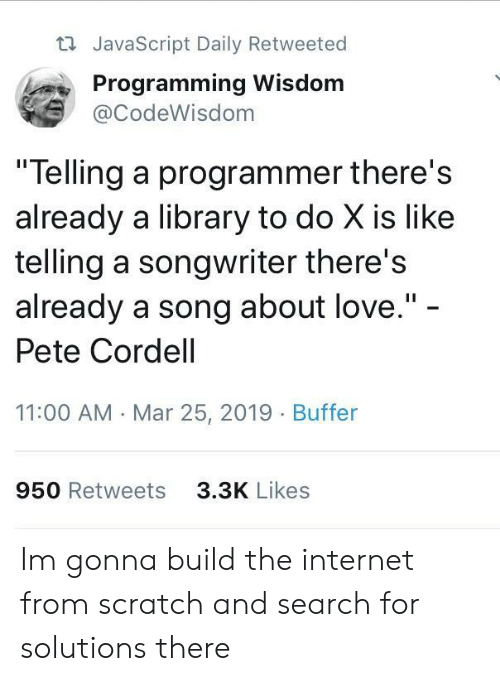 """Internet, Love, and Library: t JavaScript Daily Retweeted  Programming Wisdom  @CodeWisdom  """"Telling a programmer there's  already a library to do X is like  telling a songwriter there's  already a song about love.""""  Pete Cordell  11:00 AM Mar 25, 2019 Buffer  950 Retweets  3.3K Likes Im gonna build the internet from scratch and search for solutions there"""