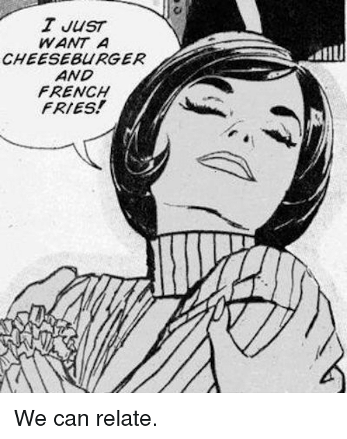 Relaters: T JUST  WANT A  CHEESEBURGER  AND  FRENCH  FRIES!  Lallu We can relate.
