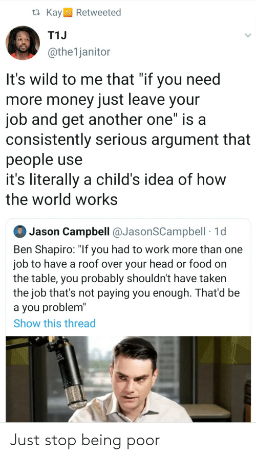 "Another One, Food, and Head: t Kay  Retweeted  T1J  @the1janitor  It's wild to me that ""if you need  more money just leave your  job and get another one"" is a  consistently serious argument that  people use  it's literally a child's idea of how  the world works  Jason Campbell @JasonSCampbell 1d  Ben Shapiro: ""If you had to work more than one  job to have a roof over your head or food on  the table, you probably shouldn't have taken  the job that's not paying you enough. That'd be  a you problem""  Show this thread Just stop being poor"