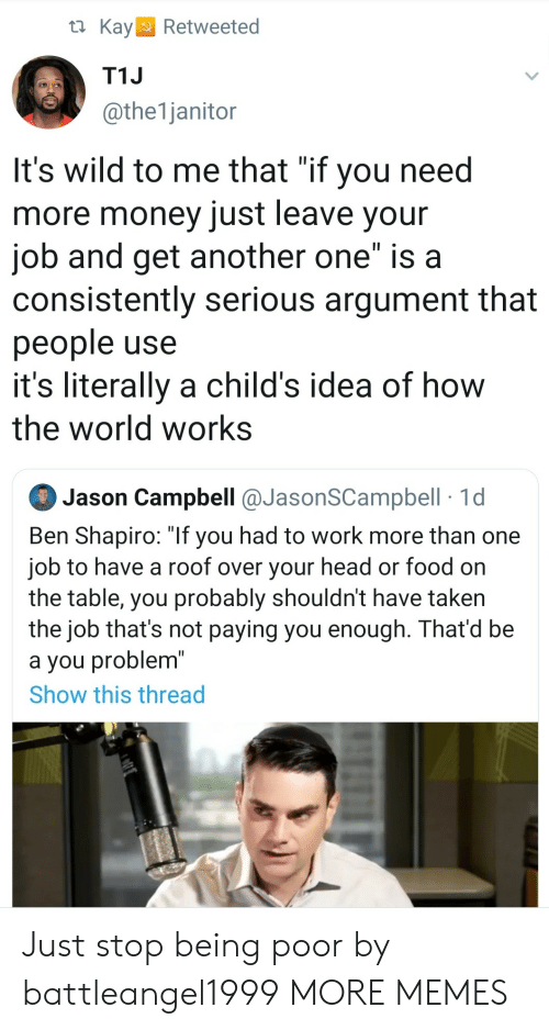 """Another One, Dank, and Food: t Kay  Retweeted  T1J  @the1janitor  It's wild to me that """"if you need  more money just leave your  job and get another one"""" is a  consistently serious argument that  people use  it's literally a child's idea of how  the world works  Jason Campbell @JasonSCampbell 1d  Ben Shapiro: """"If you had to work more than one  job to have a roof over your head or food on  the table, you probably shouldn't have taken  the job that's not paying you enough. That'd be  a you problem""""  Show this thread Just stop being poor by battleangel1999 MORE MEMES"""