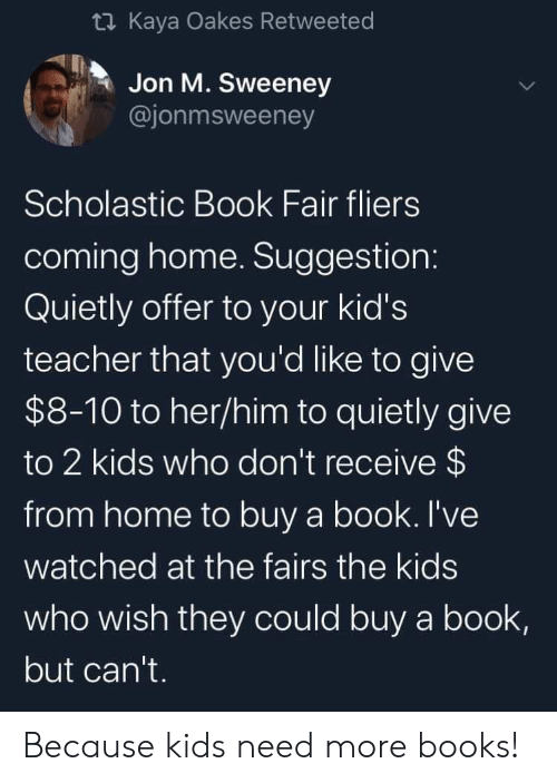Jon: t Kaya Oakes Retweeted  Jon M. Sweeney  @jonmsweeney  Scholastic Book Fair fliers  coming home. Suggestion:  Quietly offer to your kid's  teacher that you'd like to give  $8-10 to her/him to quietly give  to 2 kids who don't receive $  from home to buy a book. I've  watched at the fairs the kids  who wish they could buy a book,  but can't. Because kids need more books!