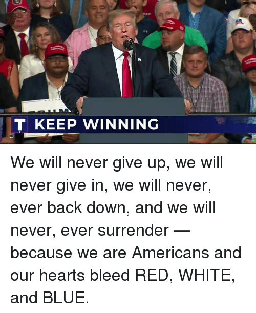 Blue, Hearts, and White: T KEEP WINNING We will never give up, we will never give in, we will never, ever back down, and we will never, ever surrender — because we are Americans and our hearts bleed RED, WHITE, and BLUE.