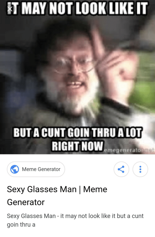 meme generator: T MAY NOT LOOK LIKE IT  BUT A CUNT GOIN THRU A LOT  RIGHT NOWemege  Meme Generator  Sexy Glasses Man | Meme  Generator  Sexy Glasses Man - it may not look like it but a cunt  goin thrua