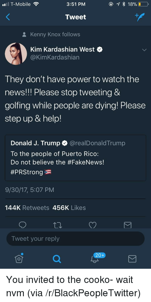 knox: T-Mobile  3:51 PM  Tweet  8 Kenny Knox follows  Kim Kardashian West  @KimKardashian  They don't have power to watch the  news!! Please stop tweeting &  golfing while people are dying! Please  step up & help!  Donald J. Trump @realDonaldTrump  To the people of Puerto Rico:  Do not believe the #Fake News!  #PRStrong * :  9/30/17, 5:07 PM  144K Retweets 456K Likes  Tweet your reply  20+ <p>You invited to the cooko- wait nvm (via /r/BlackPeopleTwitter)</p>