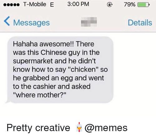 """How To Say: T-Mobile E 3:00 PM  79%)  Messages  Details  Hahaha awesome!! There  was this Chinese guy in the  supermarket and he didn't  know how to say """"chicken"""" so  he grabbed an egg and went  to the cashier and asked  where mother? Pretty creative 🐔@memes"""