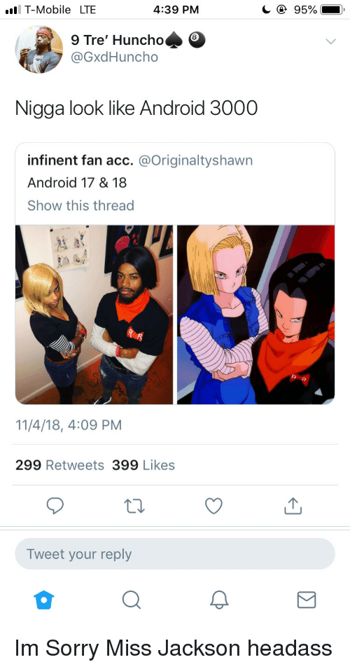Headass: T-Mobile LTE  4:39 PM  95%  9 Tre' Huncho  @GxdHuncho  Nigga look like Android 3000  infinent fan acc. @Originaltyshawn  Android 17 &18  Show this thread  11/4/18, 4:09 PM  299 Retweets 399 Likes  Tweet your reply Im Sorry Miss Jackson headass