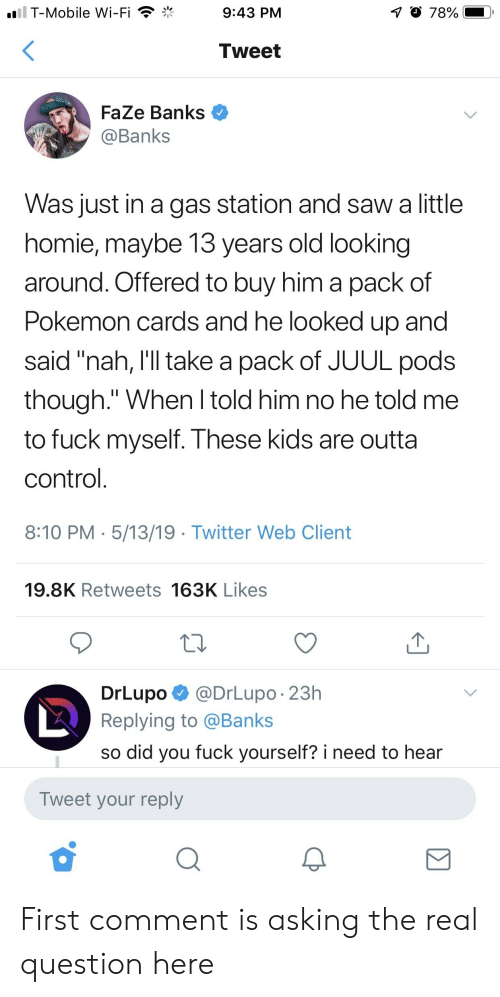 """Homie, Pokemon, and Saw: T-Mobile Wi-Fi  1 78%  9:43 PM  Tweet  FaZe Banks  @Banks  Was just in a gas station and saw a little  homie, maybe 13 years old looking  around. Offered to buy him a pack of  Pokemon cards and he looked up and  said """"nah, I'll take a pack of JUUL pods  though."""" When l told him no he told me  to fuck myself. These kids are outta  control  8:10 PM 5/13/19 Twitter Web Client  19.8K Retweets 163K Likes  DrLupo @DrLupo. 23h  Replying to @Banks  so did you fuck yourself? i need to hear  Tweet your reply First comment is asking the real question here"""