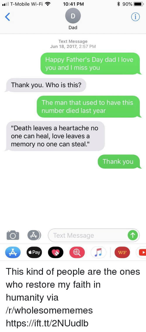 """Dad, Fathers Day, and Love: T-Mobile Wi-Fi  10:41 PM  Dad  Text Message  Jun 18, 2017, 2:57 PM  Happy Father's Day dad I love  you and I miss you  Thank you. Who is this?  The man that used to have this  number died last year  """"Death leaves a heartache no  one can heal, love leaves a  memory no one can steal.""""  Thank you  Text Message  Pay This kind of people are the ones who restore my faith in humanity via /r/wholesomememes https://ift.tt/2NUudlb"""