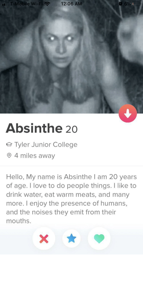 Of Age: T-Mobile Wi-Fi ?  12:06 AM  Absinthe 20  Tyler Junior College  4 miles away  Hello, My name is Absinthe I am 20 years  of age. I love to do people things. I like to  drink water, eat warm meats, and many  more. I enjoy the presence of humans,  and the noises they emit from their  mouths. tinderventure:  If this ain't wife material then idk what is