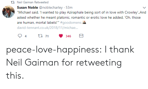 """Love, Target, and Tumblr: t Neil Gaiman Retweeted  Susan Noble @noblecharley 53m  """"Michael said, 'I wanted to play Aziraphale being sort of in love with Crowley..And  asked whether he meant platonic, romantic or erotic love he added, 'Oh, those  are human, mortal labels!"""" #goodomens  david-tennant.co.uk/2018/11/michae..  t 71  4  346 peace-love-happiness:  I thank Neil Gaiman for retweeting this."""