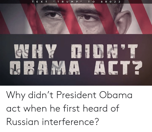Obama, Russian, and Act: T  o  8  8  o  2  2  T E X T  T R U M P Why didn't President Obama act when he first heard of Russian interference?