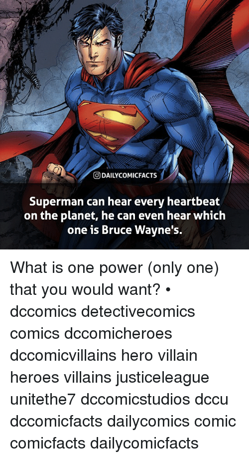Memes, Superman, and Heroes: t,  O DAILYCOMICFACTS  Superman can hear every heartbeat  on the planet, he can even hear which  one is Bruce Wavne's. What is one power (only one) that you would want? • dccomics detectivecomics comics dccomicheroes dccomicvillains hero villain heroes villains justiceleague unitethe7 dccomicstudios dccu dccomicfacts dailycomics comic comicfacts dailycomicfacts