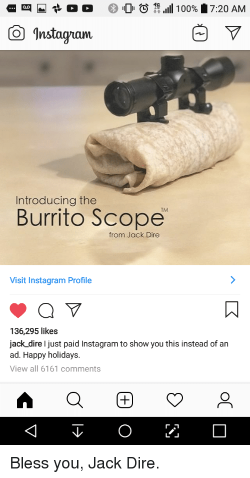 Anaconda, Instagram, and Happy: -t o o  0  11 .111 100%  7:20 AM  Instagam  Introducing the  TM  Burrito Scope  from Jack Dire  Visit Instagram Profile  136,295 likes  jack dire I just paid Instagram to show you this instead of an  ad. Happy holidays.  View all 6161 comments Bless you, Jack Dire.