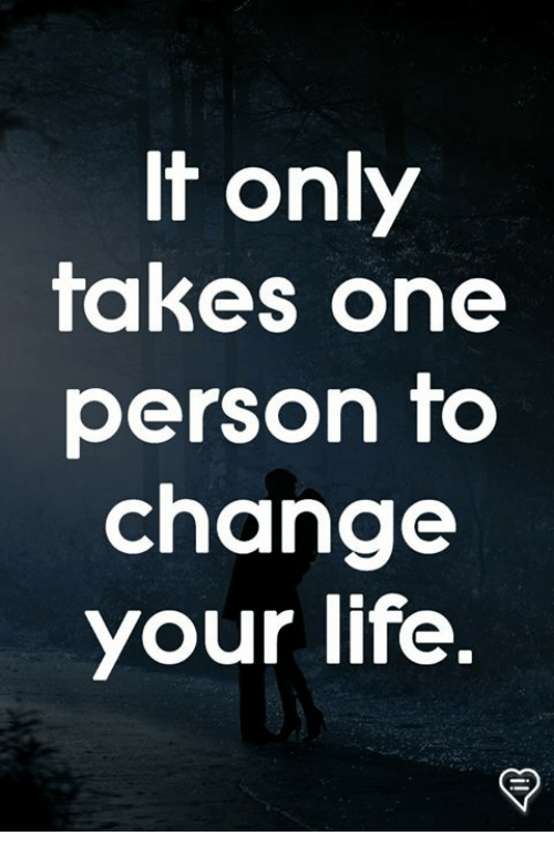 Life, Memes, and Change: t only  takes one  person to  change  your life