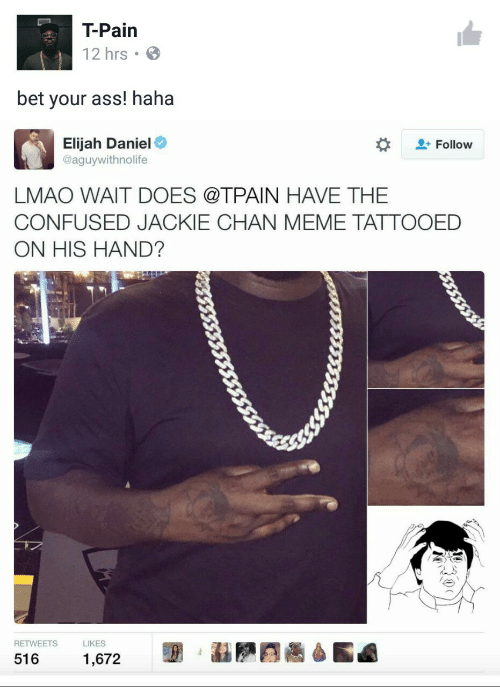 Ass, Confused, and Jackie Chan: T-Pain  12 hrs  bet your ass! haha  Elijah Daniel  @aguywithnolife  Follow  LMAO WAIT DOES @TPAIN HAVE THE  CONFUSED JACKIE CHAN MEME TATTOOED  ON HIS HAND?  RETWEETS  LIKES  516  1,672