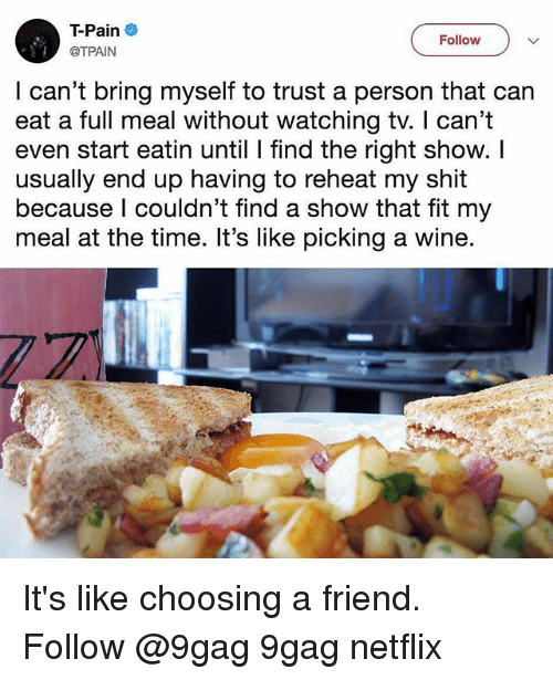 9gag, Memes, and Netflix: T-Pain  @TPAIN  Follow  I can't bring myself to trust a person that can  eat a full meal without watching tv. I can't  even start eatin until I find the right show. I  usually end up having to reheat my shit  because I couldn't find a show that fit my  meal at the time. It's like picking a wine It's like choosing a friend. Follow @9gag 9gag netflix