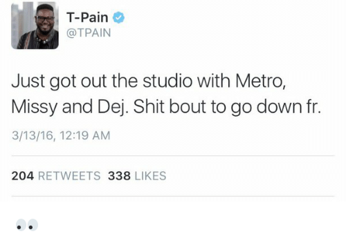 dej: T-Pain  @TPAIN  Just got out the studio with Metro,  Missy and Dej. Shit bout to go down fr.  3/13/16, 12:19 AM  204  RETWEETS 338  LIKES 👀