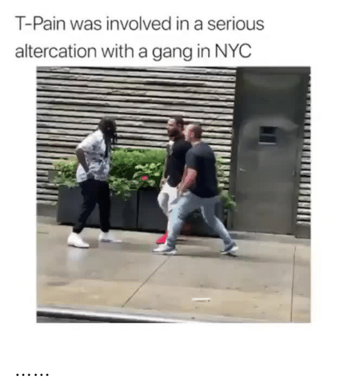 altercation: T-Pain was involved in a serious  altercation witha gang in NYC ……