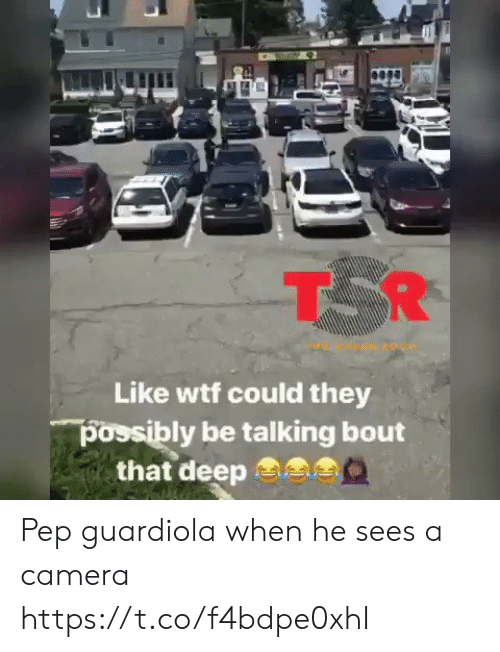Memes, Wtf, and Camera: T R  Like wtf could they  possibly be talking bout  that deep Pep guardiola when he sees a camera  https://t.co/f4bdpe0xhI