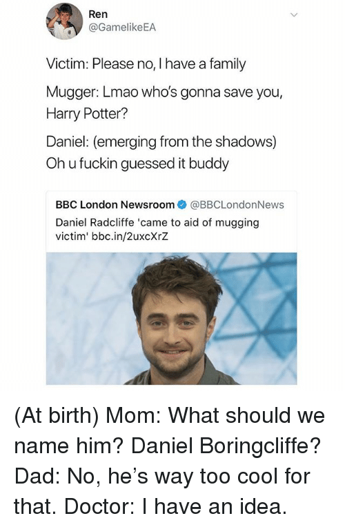 Dad, Daniel Radcliffe, and Doctor: /t  Ren  @GamelikeEA  Victim: Please no, I have a family  Mugger: Lmao who's gonna save you,  Harry Potter?  Daniel: (emerging from the shadows)  Oh u fuckin guessed it buddy  BBC London Newsroom@BBCLondonNews  Daniel Radcliffe 'came to aid of mugging  victim' bbc.in/2uxcXrZ (At birth) Mom: What should we name him? Daniel Boringcliffe? Dad: No, he's way too cool for that. Doctor: I have an idea.